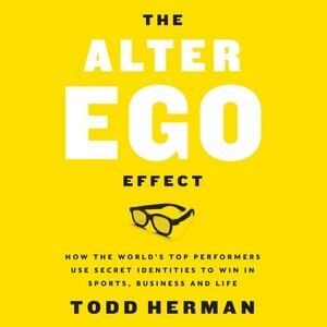 The Alter Ego Effect: The Power Of Secret Identities To Transform Your Life by Todd Herman