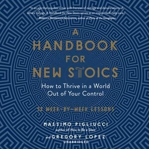 A Handbook For New Stoics: How To Thrive In A World Out Of Your Control; 52 Week-by-week Lessons de Massimo Pigliucci