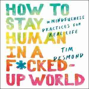 How To Stay Human In A F*cked-up World: Mindfulness Practices For Real Life de Tim Desmond