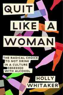 Quit Like A Woman: The Radical Choice To Not Drink In A Culture Obsessed With Alcohol by Holly Whitaker