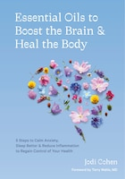 Essential Oils To Boost The Brain And Heal The Body: 5 Steps To Calm Anxiety, Sleep Better, And…