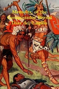 Memoirs, of the Conquistador Bernal Diaz del Castillo written by himself containing a true and full…