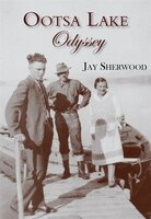 Ootsa Lake Odyssey: George And Else Seel: A Pioneer Life On The Headwaters Of The Nechako Watershed