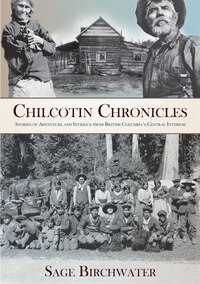 Chilcotin Chronicles: Stories Of Adventure And Intrigue From British Columbia's Central Interior