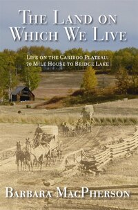 The Land On Which We Live: Life On The Cariboo Plateau: 70 Mile House To Bridge Lake