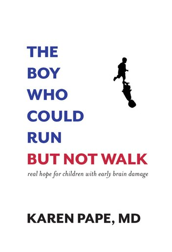 The Boy Who Could Run But Not Walk: Understanding Neuroplasticity In The Child's Brain by Karen Pape