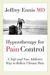 Hypnotherapy For Pain Control: A Safe And Non-addictive Way To Relieve Chronic Pain by Jeffrey Ennis
