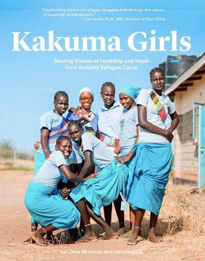 Kakuma Girls: Sharing Stories Of Hardship And Hope From Kakuma Refugee Camp by Clare Morneau