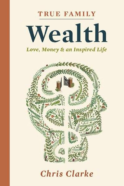 True Family Wealth: Love, Money & An Inspired Life by Chris Clarke