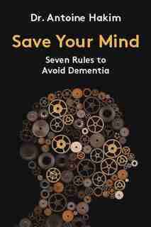 Save Your Mind: Seven Rules To Avoid Dementia by Antoine Hakim