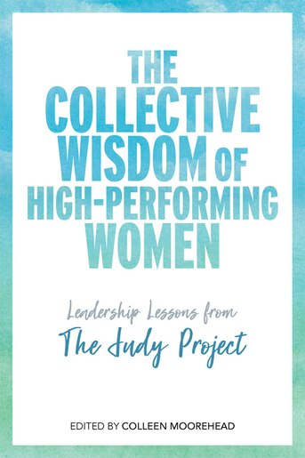 The Collective Wisdom of High-Performing Women: Leadership Lessons from The Judy Project by Colleen Moorehead