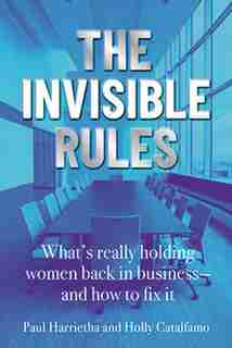 The Invisible Rules: What's Really Holding Women Back In Business - And How To Fix It by Paul Harrietha