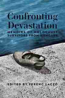 Confronting Devastation: Memoirs of Holocaust Survivors from Hungary by multiple authors (anthology)