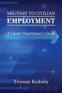 Military to Civilian Employment: A Career Practitioner's Guide by Yvonne Rodney