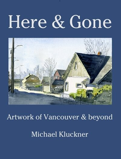 Here & Gone: Artwork of Vancouver and beyond by Michael Kluckner