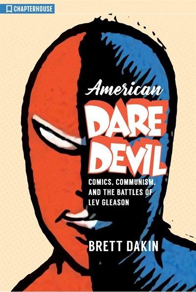 American Daredevil: Comics, Communism, And The Battles Of Lev Gleason by Brett Dakin