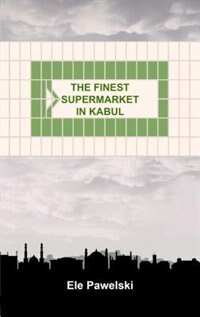The Finest Supermarket In Kabul by Ele Pawelski