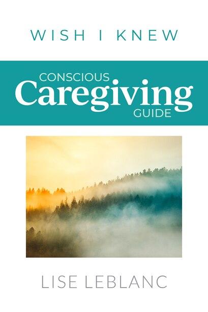 Conscious Caregiving Guide: Caregiving Starts Here by Lise Leblanc