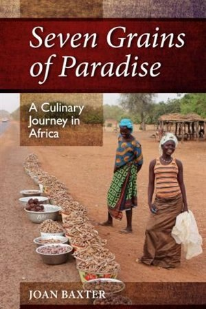 Seven Grains Of Paradise: A Culinary Journey In Africa by Joan Baxter