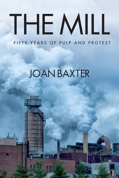 The Mill: Fifty Years of Pulp and Protest by Joan Baxter
