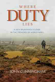 Where Duty Lies: A New Brunswick Soldier in the Trenches of World War I by John Cunningham