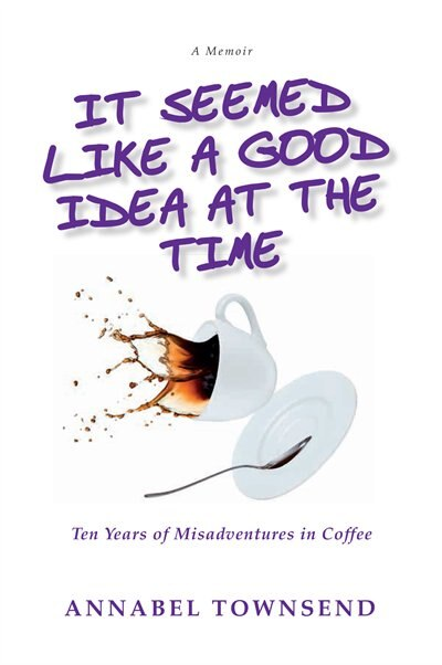 It Seemed Like a Good Idea at the Time: Ten Years of Misadventures in Coffee by Annabel Townsend