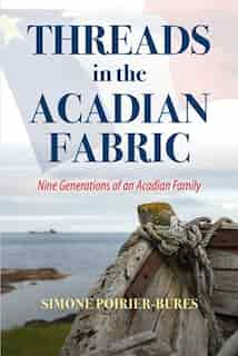 Threads in the Acadian Fabric: Nine Generations of an Acadian Family by Simone Poirier-Bures