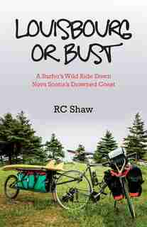 Louisbourg or Bust: A Surfer's Wild Ride Down Nova Scotia's Drowned Coast by RC Shaw