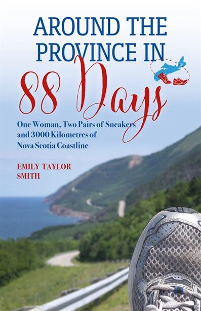 Around the Province in 88 Days: One Woman, Two Pairs of Sneakers and 3000 Kilometers of Nova Scotia Coastline by Emily Taylor Smith