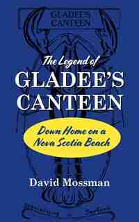 The Legend of Gladee's Canteen: Down Home on a Nova Scotia Beach by David Mossman