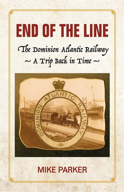 End of the Line: The Dominion Atlantic Railway - A Trip Back in Time by Mike Parker