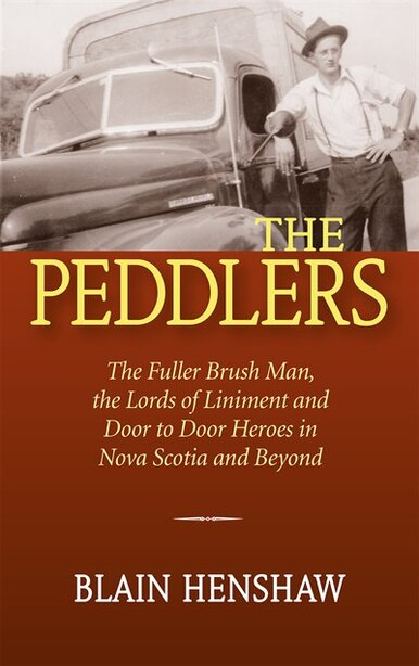 The Peddlers: The Fuller Brush Man, the Lords of Liniment and Door to Door Heroes in Nova Scotia and Beyond by Blain Henshaw