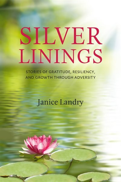 Silver Linings: Stories of Gratitude, Resiliency and Growth Through Adversity by Janice Landry
