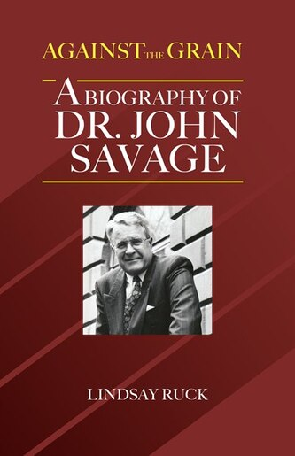 Against the Grain: A Biography of Dr. John Savage by Lindsay Ruck