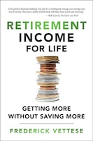 Retirement Income For Life: Getting More Without Saving More