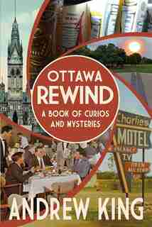 Ottawa Rewind: A Book of Curios and Mysteries by Andrew King