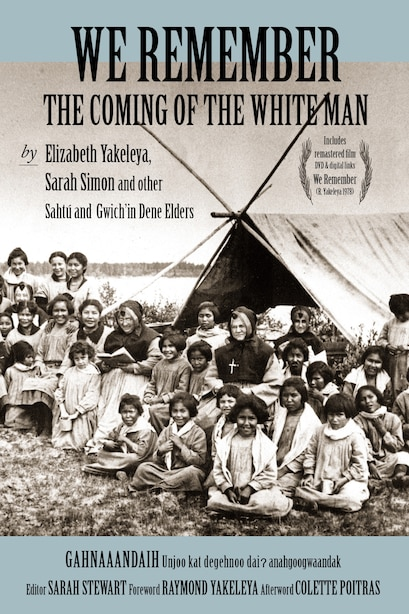 We Remember The Coming Of The White Man: By Elizabeth Yakeleya, Sarah Simon And Other Sahtú And Gwich'in Dene Elders by Elizabeth Yakeleya