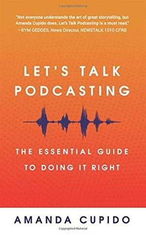 Let's Talk Podcasting: The Essential Guide to Doing It Right by Amanda Cupido
