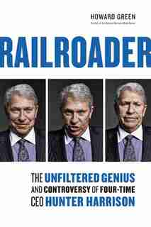 Railroader: The Unfiltered Genius And Controversy Of Four-time Ceo Hunter Harrison by Howard Green