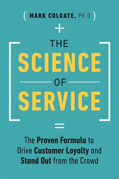 The Science Of Service: The Proven Formula To Drive Customer Loyalty And Stand Out From The Crowd by Mark Colgate