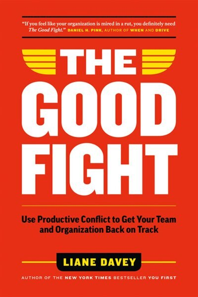 The Good Fight: Use Productive Conflict To Get Your Team And Organization Back On Track by Liane Davey