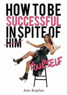 How To Be Successful In Spite Of Yourself by Ann Kaplan
