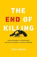 The End Of Killing: How Our Newest Technologies Will Solve Humanity's Oldest Problem