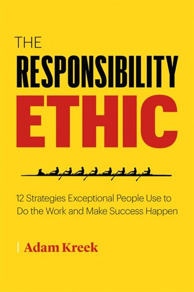The Responsibility Ethic: 12 Winning Strategies To Power Lasting Success And Happiness by Adam Kreek