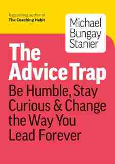 The Advice Trap: Be Humble, Stay Curious & Change The Way You Lead Forever by Michael Bungay Stanier