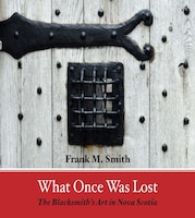 What Once Was Lost: The Blacksmith's Art In Nova Scotia