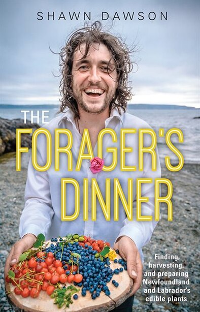 the Forager's Dinner: Finding, harvesting, and preparing Newfoundland & Labrador's edible plants by Shawn Dawson