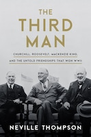 The Third Man: Churchill, Roosevelt, Mackenzie King, And The Untold Friendships That Won Wwii