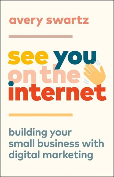 See You On The Internet: Building Your Small Business With Digital Marketing de Avery Swartz