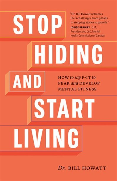 Stop Hiding And Start Living: How To Say F-it To Fear And Develop Mental Fitness by Dr. Bill Howatt